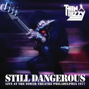 THIN LIZZY - STILL DANGEROUS: LIVE AT THE TOWER TEATHER PHILADELPIA 1977